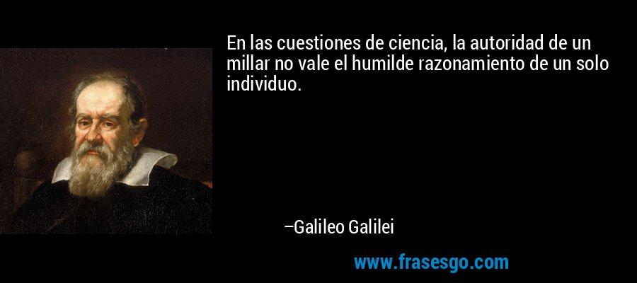 En las cuestiones de ciencia, la autoridad de un millar no vale el humilde razonamiento de un solo individuo. – Galileo Galilei