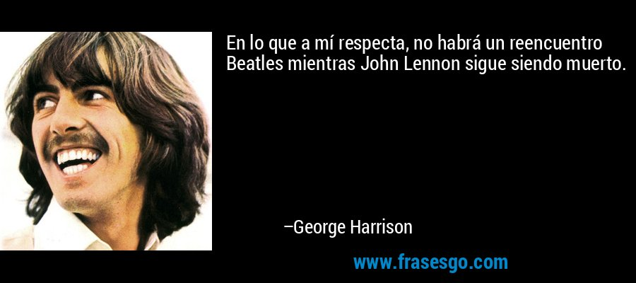 En lo que a mí respecta, no habrá un reencuentro Beatles mientras John Lennon sigue siendo muerto. – George Harrison