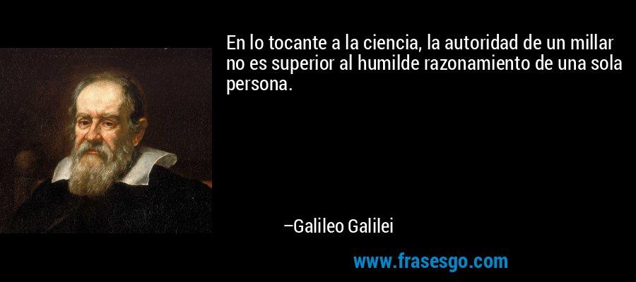 En lo tocante a la ciencia, la autoridad de un millar no es superior al humilde razonamiento de una sola persona. – Galileo Galilei