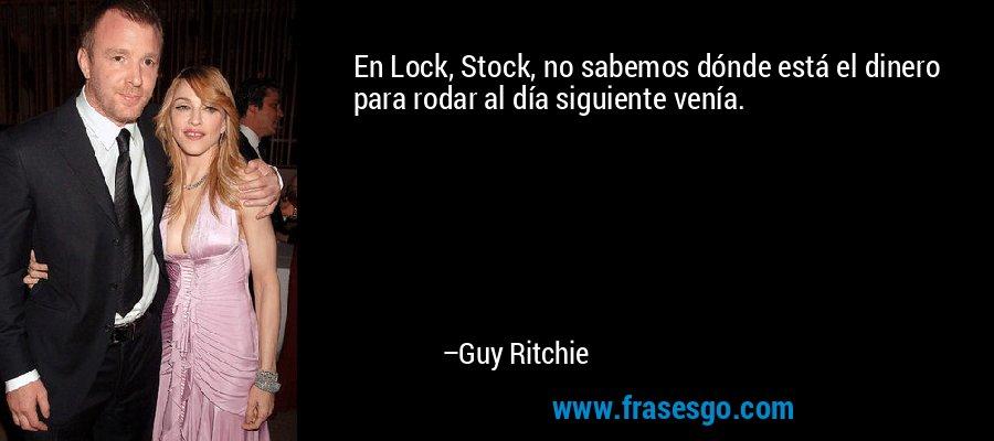 En Lock, Stock, no sabemos dónde está el dinero para rodar al día siguiente venía. – Guy Ritchie