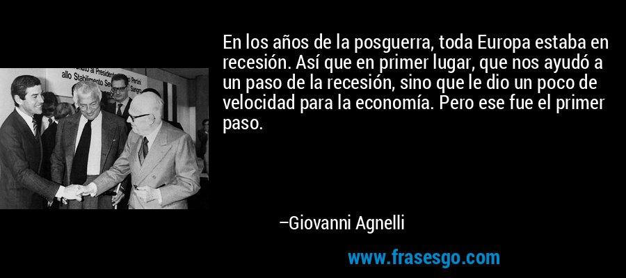 En los años de la posguerra, toda Europa estaba en recesión. Así que en primer lugar, que nos ayudó a un paso de la recesión, sino que le dio un poco de velocidad para la economía. Pero ese fue el primer paso. – Giovanni Agnelli