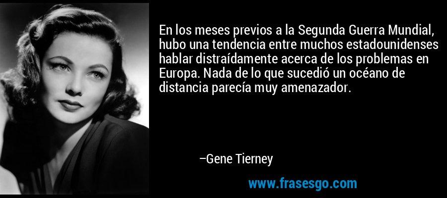 En los meses previos a la Segunda Guerra Mundial, hubo una tendencia entre muchos estadounidenses hablar distraídamente acerca de los problemas en Europa. Nada de lo que sucedió un océano de distancia parecía muy amenazador. – Gene Tierney