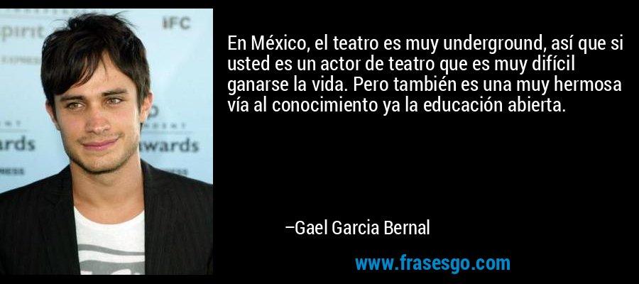 En México, el teatro es muy underground, así que si usted es un actor de teatro que es muy difícil ganarse la vida. Pero también es una muy hermosa vía al conocimiento ya la educación abierta. – Gael Garcia Bernal