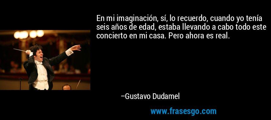 En mi imaginación, sí, lo recuerdo, cuando yo tenía seis años de edad, estaba llevando a cabo todo este concierto en mi casa. Pero ahora es real. – Gustavo Dudamel