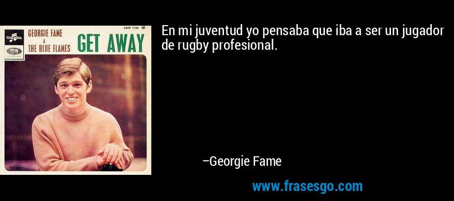 En mi juventud yo pensaba que iba a ser un jugador de rugby profesional. – Georgie Fame