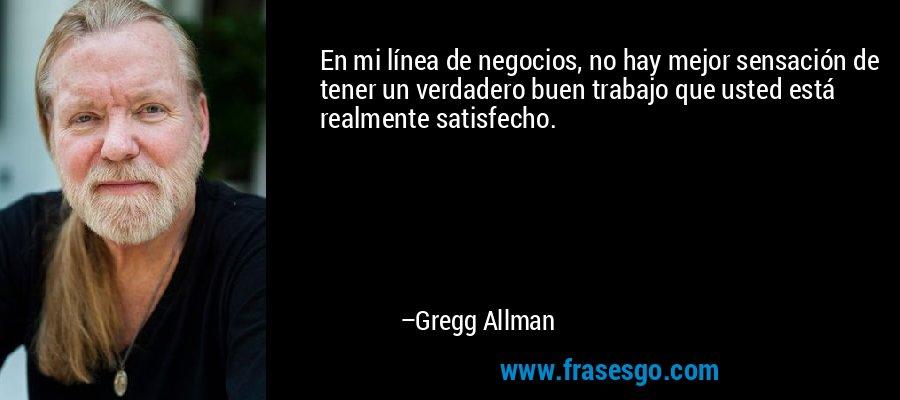 En mi línea de negocios, no hay mejor sensación de tener un verdadero buen trabajo que usted está realmente satisfecho. – Gregg Allman