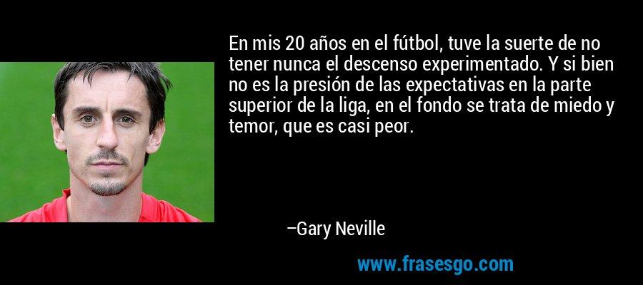 En mis 20 años en el fútbol, tuve la suerte de no tener nunca el descenso experimentado. Y si bien no es la presión de las expectativas en la parte superior de la liga, en el fondo se trata de miedo y temor, que es casi peor. – Gary Neville