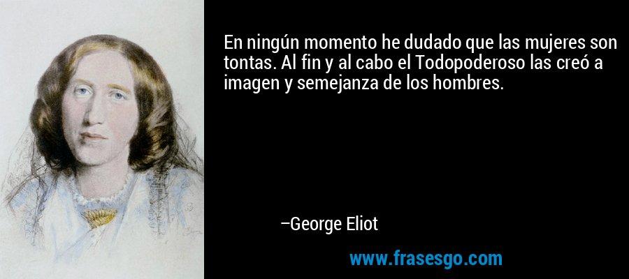 En ningún momento he dudado que las mujeres son tontas. Al fin y al cabo el Todopoderoso las creó a imagen y semejanza de los hombres. – George Eliot