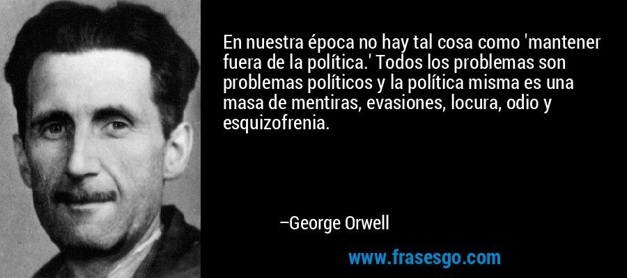En nuestra época no hay tal cosa como 'mantener fuera de la política.' Todos los problemas son problemas políticos y la política misma es una masa de mentiras, evasiones, locura, odio y esquizofrenia. – George Orwell