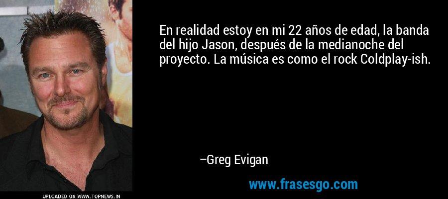 En realidad estoy en mi 22 años de edad, la banda del hijo Jason, después de la medianoche del proyecto. La música es como el rock Coldplay-ish. – Greg Evigan