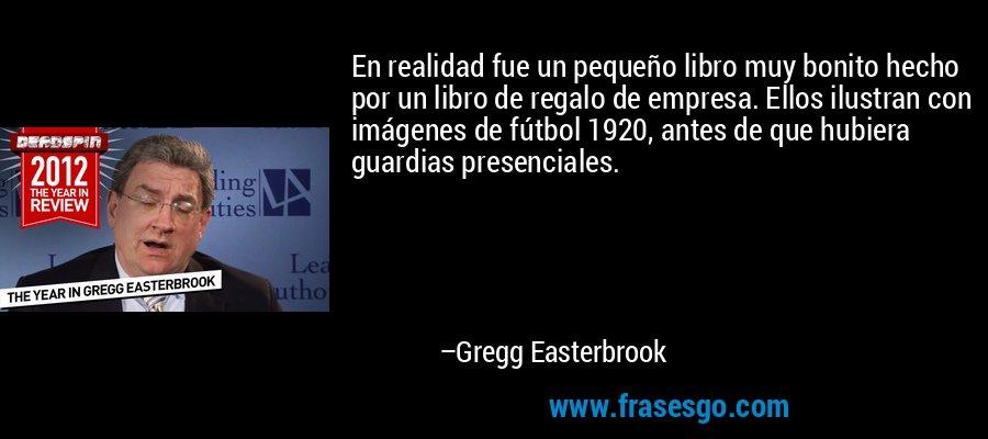 En realidad fue un pequeño libro muy bonito hecho por un libro de regalo de empresa. Ellos ilustran con imágenes de fútbol 1920, antes de que hubiera guardias presenciales. – Gregg Easterbrook