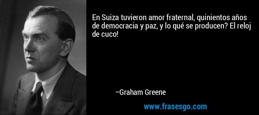En Suiza tuvieron amor fraternal, quinientos años de democracia y paz, y lo qué se producen? El reloj de cuco! – Graham Greene