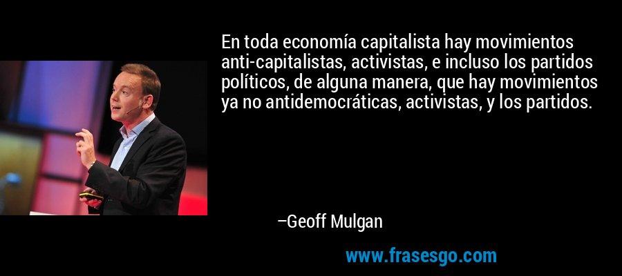 En toda economía capitalista hay movimientos anti-capitalistas, activistas, e incluso los partidos políticos, de alguna manera, que hay movimientos ya no antidemocráticas, activistas, y los partidos. – Geoff Mulgan