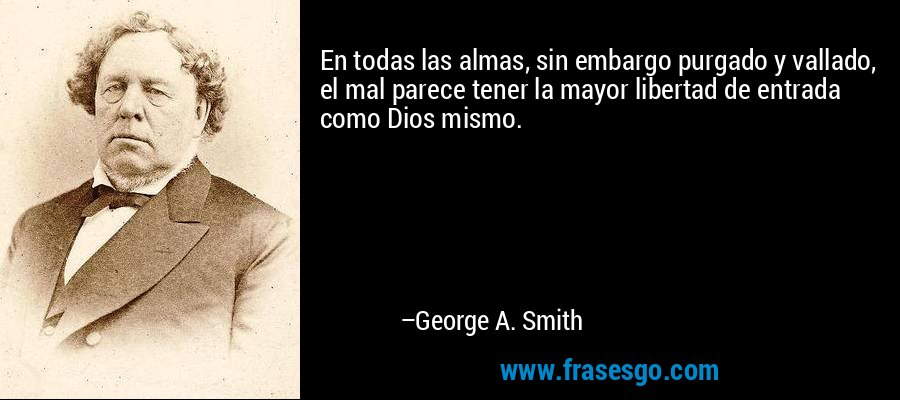 En todas las almas, sin embargo purgado y vallado, el mal parece tener la mayor libertad de entrada como Dios mismo. – George A. Smith