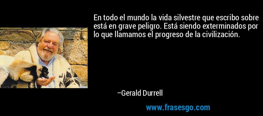 En todo el mundo la vida silvestre que escribo sobre está en grave peligro. Está siendo exterminados por lo que llamamos el progreso de la civilización. – Gerald Durrell