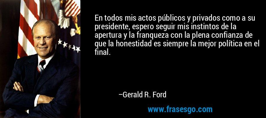 En todos mis actos públicos y privados como a su presidente, espero seguir mis instintos de la apertura y la franqueza con la plena confianza de que la honestidad es siempre la mejor política en el final. – Gerald R. Ford