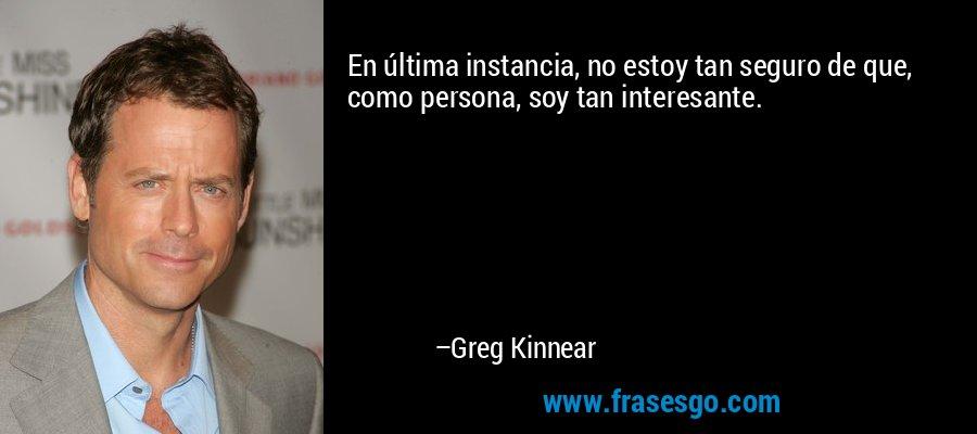 En última instancia, no estoy tan seguro de que, como persona, soy tan interesante. – Greg Kinnear