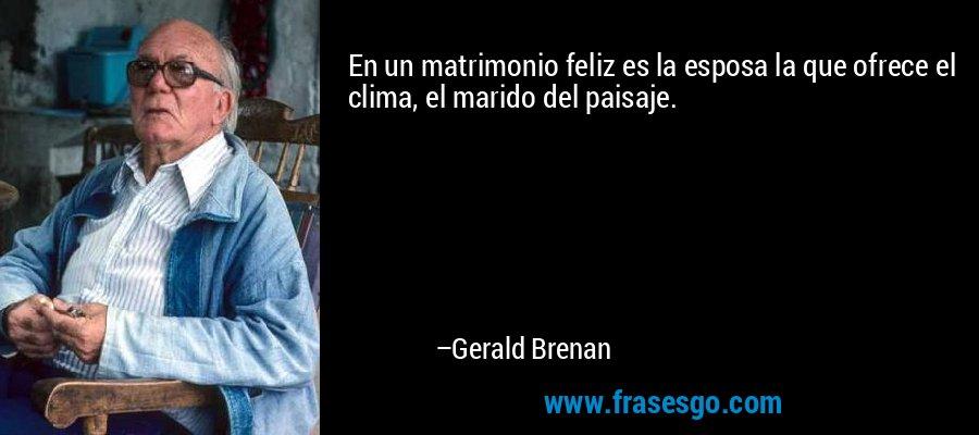En un matrimonio feliz es la esposa la que ofrece el clima, el marido del paisaje. – Gerald Brenan
