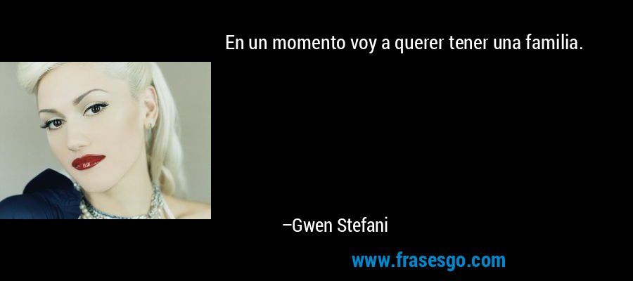 En un momento voy a querer tener una familia. – Gwen Stefani