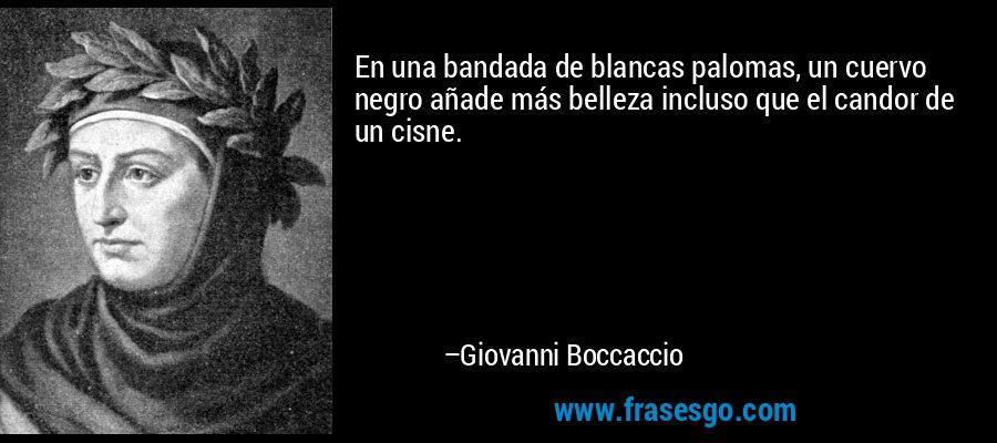En una bandada de blancas palomas, un cuervo negro añade más belleza incluso que el candor de un cisne. – Giovanni Boccaccio