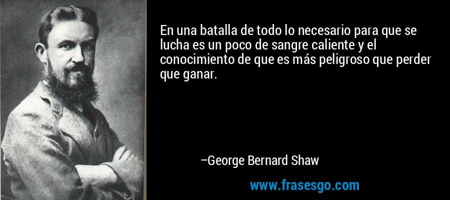 En una batalla de todo lo necesario para que se lucha es un poco de sangre caliente y el conocimiento de que es más peligroso que perder que ganar. – George Bernard Shaw