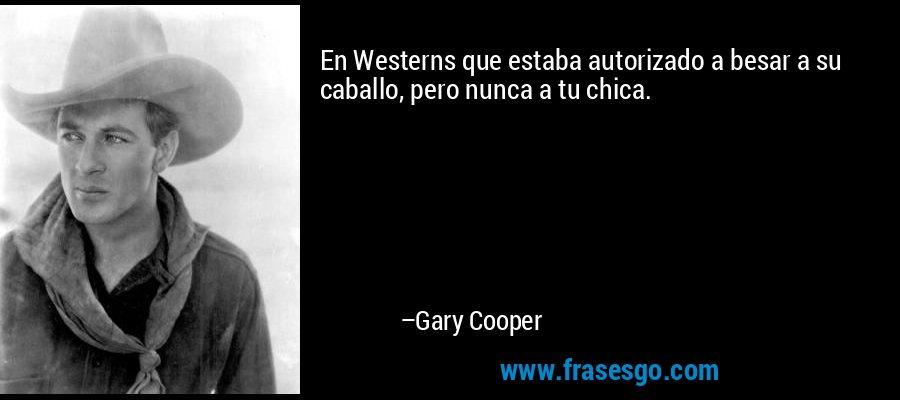 En Westerns que estaba autorizado a besar a su caballo, pero nunca a tu chica. – Gary Cooper