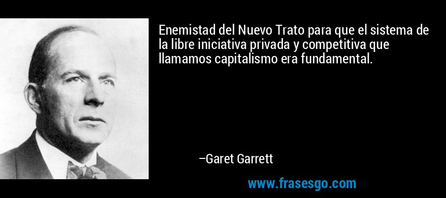 Enemistad del Nuevo Trato para que el sistema de la libre iniciativa privada y competitiva que llamamos capitalismo era fundamental. – Garet Garrett