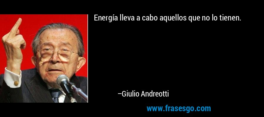 Energía lleva a cabo aquellos que no lo tienen. – Giulio Andreotti