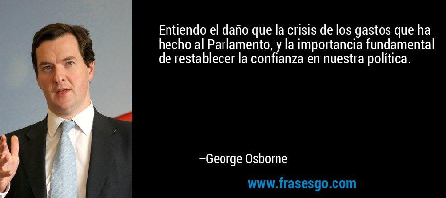 Entiendo el daño que la crisis de los gastos que ha hecho al Parlamento, y la importancia fundamental de restablecer la confianza en nuestra política. – George Osborne