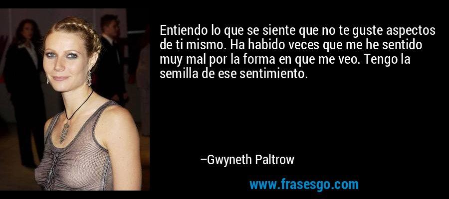 Entiendo lo que se siente que no te guste aspectos de ti mismo. Ha habido veces que me he sentido muy mal por la forma en que me veo. Tengo la semilla de ese sentimiento. – Gwyneth Paltrow