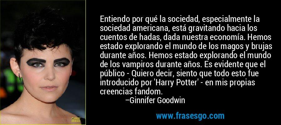Entiendo por qué la sociedad, especialmente la sociedad americana, está gravitando hacia los cuentos de hadas, dada nuestra economía. Hemos estado explorando el mundo de los magos y brujas durante años. Hemos estado explorando el mundo de los vampiros durante años. Es evidente que el público - Quiero decir, siento que todo esto fue introducido por 'Harry Potter' - en mis propias creencias fandom. – Ginnifer Goodwin