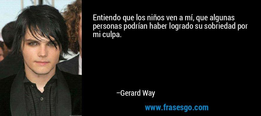 Entiendo que los niños ven a mí, que algunas personas podrían haber logrado su sobriedad por mi culpa. – Gerard Way