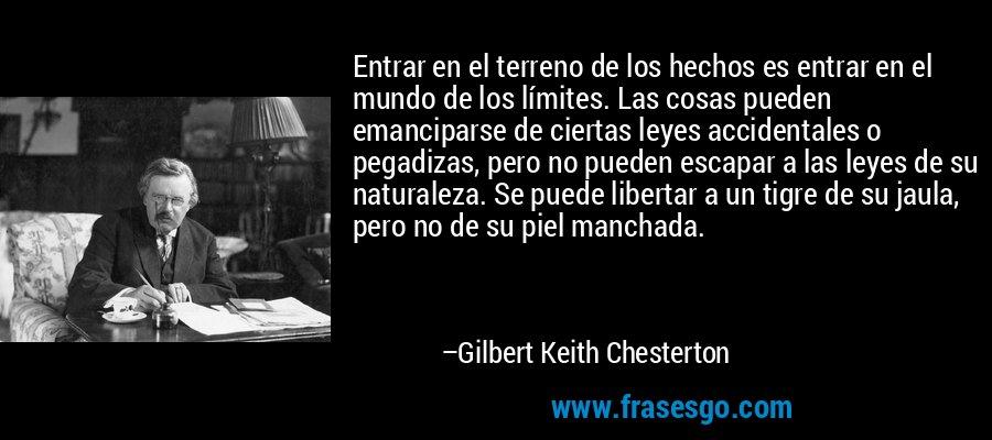 Entrar en el terreno de los hechos es entrar en el mundo de los límites. Las cosas pueden emanciparse de ciertas leyes accidentales o pegadizas, pero no pueden escapar a las leyes de su naturaleza. Se puede libertar a un tigre de su jaula, pero no de su piel manchada. – Gilbert Keith Chesterton