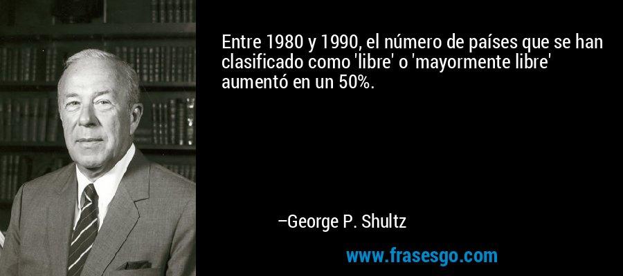 Entre 1980 y 1990, el número de países que se han clasificado como 'libre' o 'mayormente libre' aumentó en un 50%. – George P. Shultz