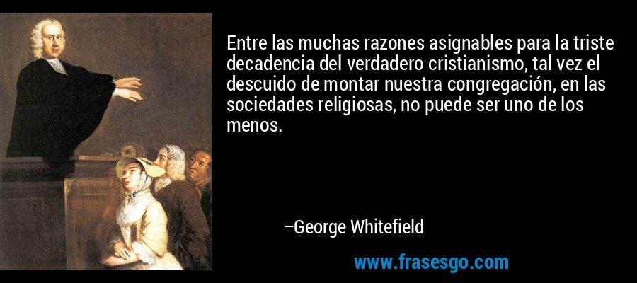 Entre las muchas razones asignables para la triste decadencia del verdadero cristianismo, tal vez el descuido de montar nuestra congregación, en las sociedades religiosas, no puede ser uno de los menos. – George Whitefield