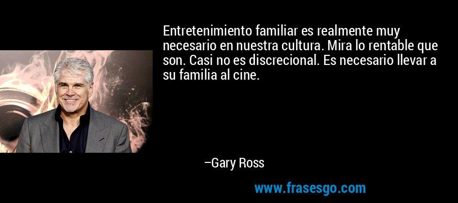 Entretenimiento familiar es realmente muy necesario en nuestra cultura. Mira lo rentable que son. Casi no es discrecional. Es necesario llevar a su familia al cine. – Gary Ross