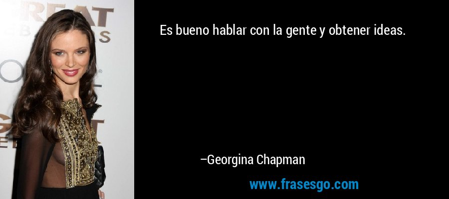 Es bueno hablar con la gente y obtener ideas. – Georgina Chapman