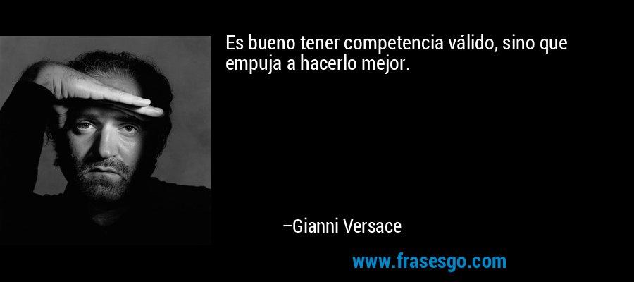 Es bueno tener competencia válido, sino que empuja a hacerlo mejor. – Gianni Versace