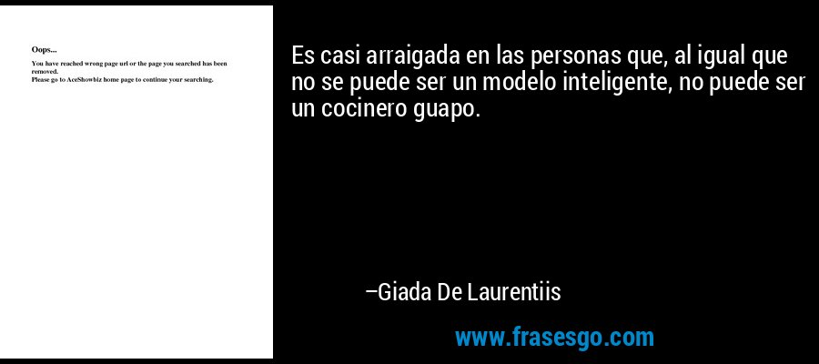 Es casi arraigada en las personas que, al igual que no se puede ser un modelo inteligente, no puede ser un cocinero guapo. – Giada De Laurentiis