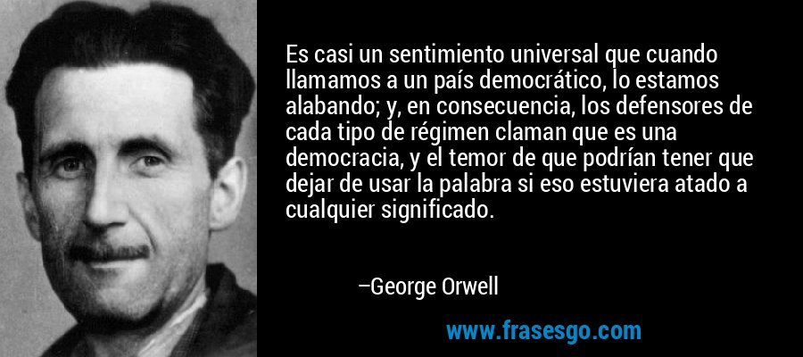 Es casi un sentimiento universal que cuando llamamos a un país democrático, lo estamos alabando; y, en consecuencia, los defensores de cada tipo de régimen claman que es una democracia, y el temor de que podrían tener que dejar de usar la palabra si eso estuviera atado a cualquier significado. – George Orwell
