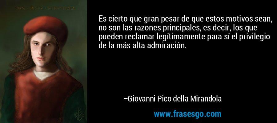 Es cierto que gran pesar de que estos motivos sean, no son las razones principales, es decir, los que pueden reclamar legítimamente para sí el privilegio de la más alta admiración. – Giovanni Pico della Mirandola