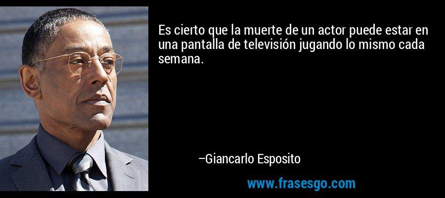 Es cierto que la muerte de un actor puede estar en una pantalla de televisión jugando lo mismo cada semana. – Giancarlo Esposito