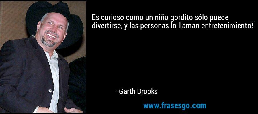 Es curioso como un niño gordito sólo puede divertirse, y las personas lo llaman entretenimiento! – Garth Brooks
