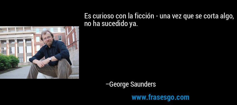 Es curioso con la ficción - una vez que se corta algo, no ha sucedido ya. – George Saunders