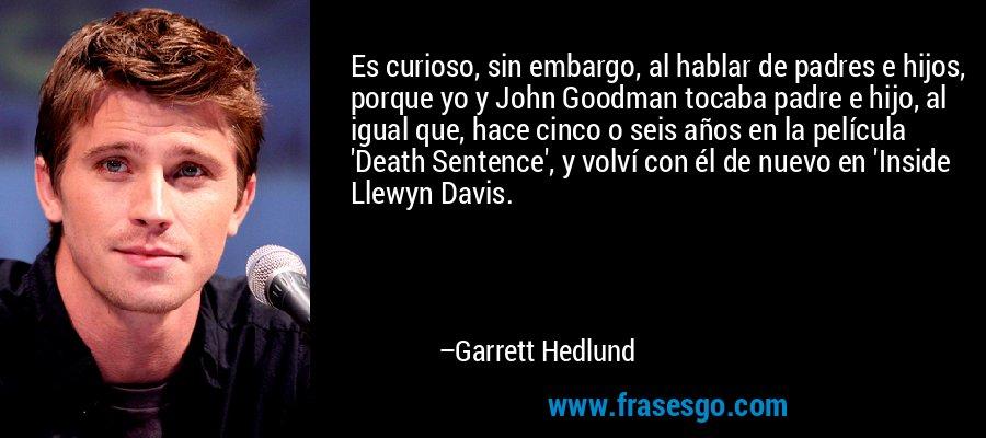 Es curioso, sin embargo, al hablar de padres e hijos, porque yo y John Goodman tocaba padre e hijo, al igual que, hace cinco o seis años en la película 'Death Sentence', y volví con él de nuevo en 'Inside Llewyn Davis. – Garrett Hedlund