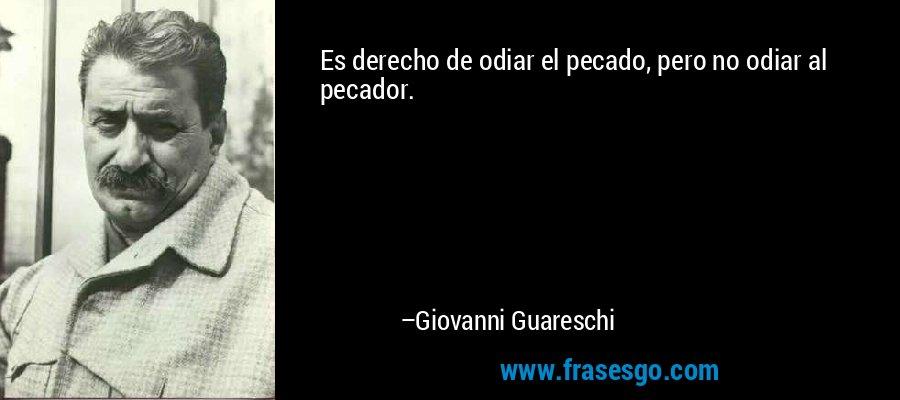 Es derecho de odiar el pecado, pero no odiar al pecador. – Giovanni Guareschi