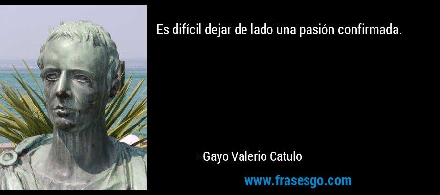 Es difícil dejar de lado una pasión confirmada. – Gayo Valerio Catulo