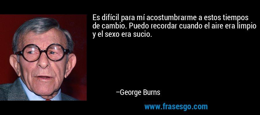 Es difícil para mí acostumbrarme a estos tiempos de cambio. Puedo recordar cuando el aire era limpio y el sexo era sucio. – George Burns