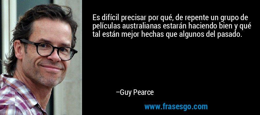 Es difícil precisar por qué, de repente un grupo de películas australianas estarán haciendo bien y qué tal están mejor hechas que algunos del pasado. – Guy Pearce