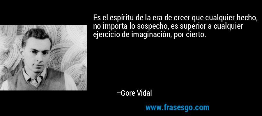 Es el espíritu de la era de creer que cualquier hecho, no importa lo sospecho, es superior a cualquier ejercicio de imaginación, por cierto. – Gore Vidal